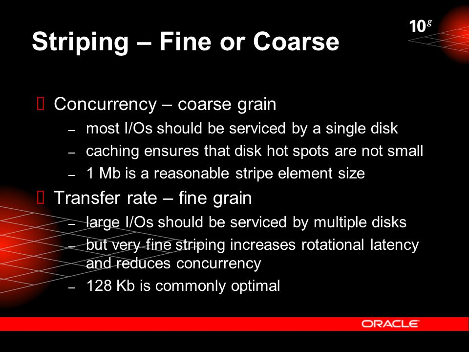 Striping – Fine or Coarse  Concurrency – coarse grain – most I/Os should be serviced by a single disk – caching ensures that disk hot spots are not small – 1 Mb is a reasonable stripe element size  Transfer rate – fine grain – large I/Os should be serviced by multiple disks – but very fine striping increases rotational latency and reduces concurrency – 128 Kb is commonly optimal