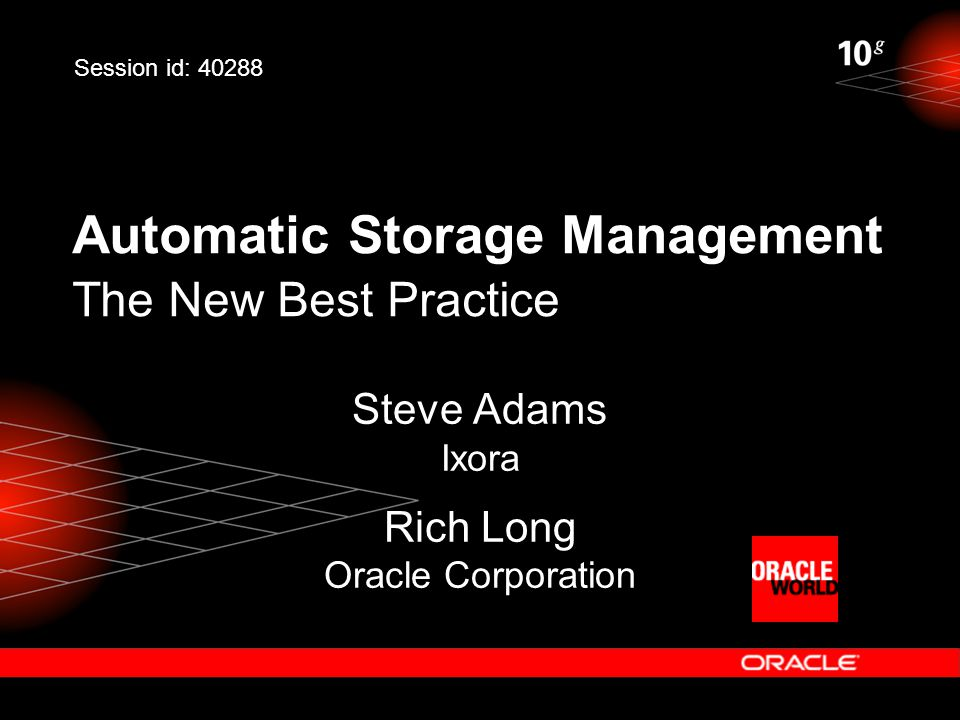 Automatic Storage Management The New Best Practice Steve Adams Ixora Rich Long Oracle Corporation Session id: 40288
