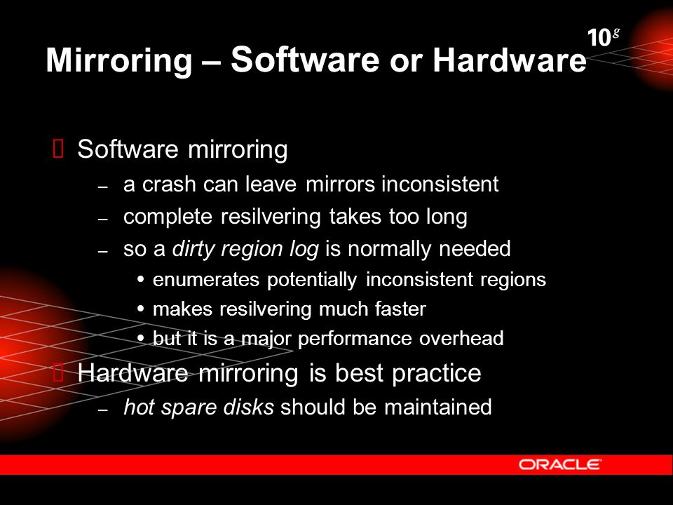 Mirroring – Software or Hardware  Software mirroring – a crash can leave mirrors inconsistent – complete resilvering takes too long – so a dirty region log is normally needed  enumerates potentially inconsistent regions  makes resilvering much faster  but it is a major performance overhead  Hardware mirroring is best practice – hot spare disks should be maintained