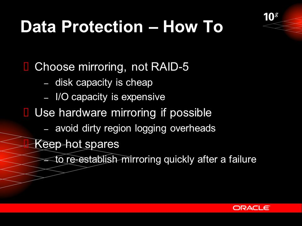 Data Protection – How To  Choose mirroring, not RAID-5 – disk capacity is cheap – I/O capacity is expensive  Use hardware mirroring if possible – avoid dirty region logging overheads  Keep hot spares – to re-establish mirroring quickly after a failure