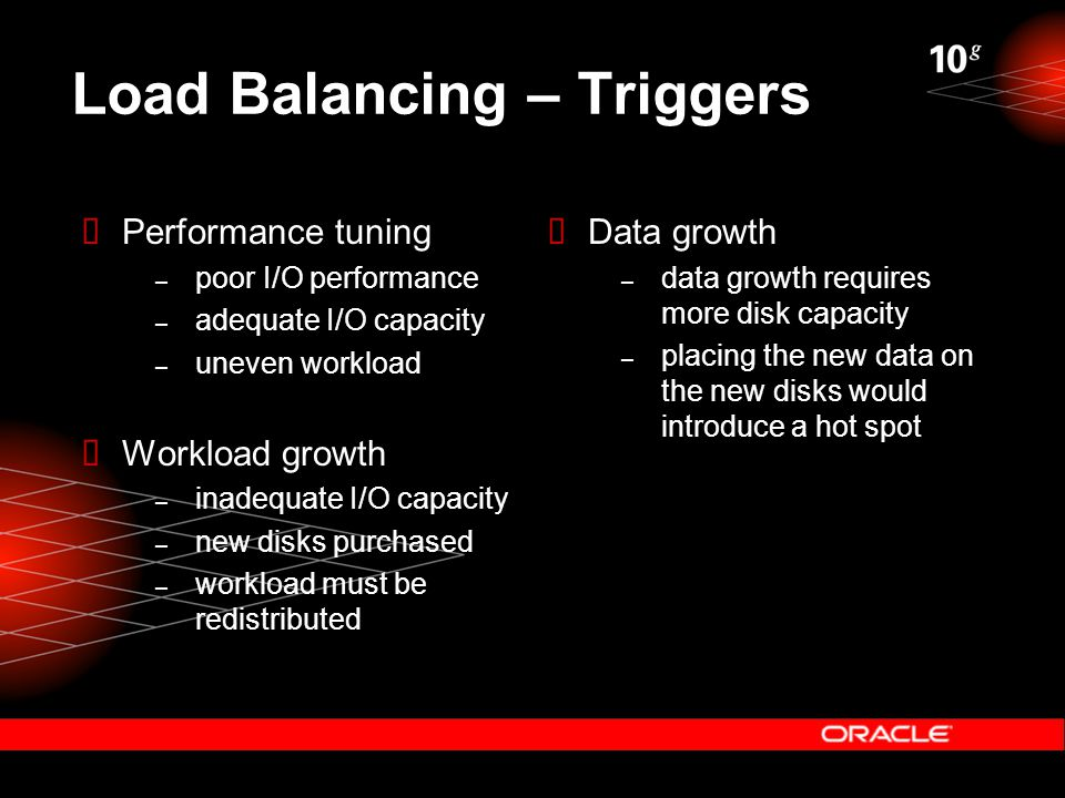 Load Balancing – Triggers  Performance tuning – poor I/O performance – adequate I/O capacity – uneven workload  Workload growth – inadequate I/O capacity – new disks purchased – workload must be redistributed  Data growth – data growth requires more disk capacity – placing the new data on the new disks would introduce a hot spot