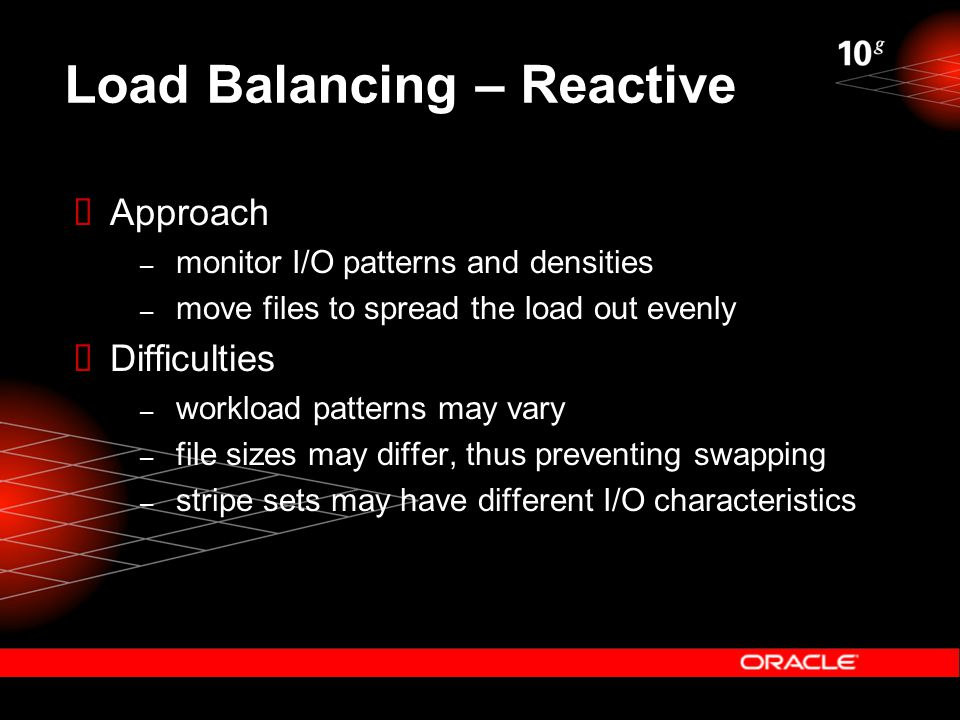 Load Balancing – Reactive  Approach – monitor I/O patterns and densities – move files to spread the load out evenly  Difficulties – workload patterns may vary – file sizes may differ, thus preventing swapping – stripe sets may have different I/O characteristics