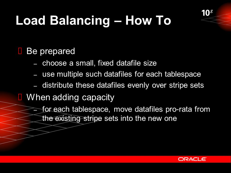 Load Balancing – How To  Be prepared – choose a small, fixed datafile size – use multiple such datafiles for each tablespace – distribute these datafiles evenly over stripe sets  When adding capacity – for each tablespace, move datafiles pro-rata from the existing stripe sets into the new one