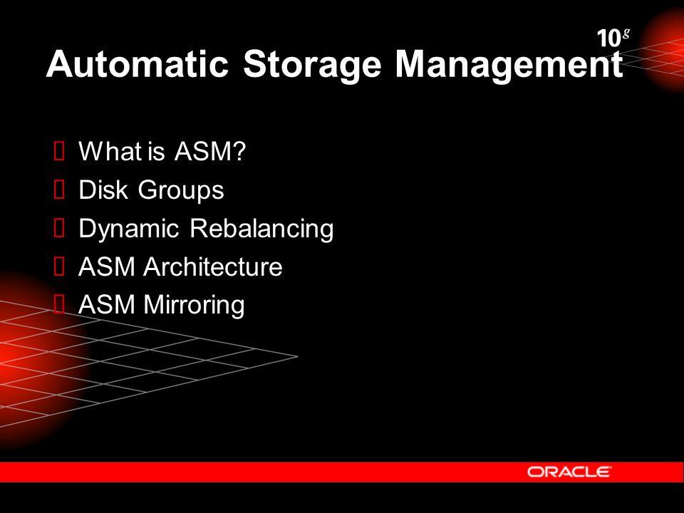 Automatic Storage Management  What is ASM?  Disk Groups  Dynamic Rebalancing  ASM Architecture  ASM Mirroring