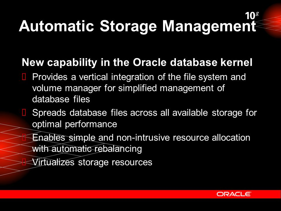 Automatic Storage Management New capability in the Oracle database kernel  Provides a vertical integration of the file system and volume manager for