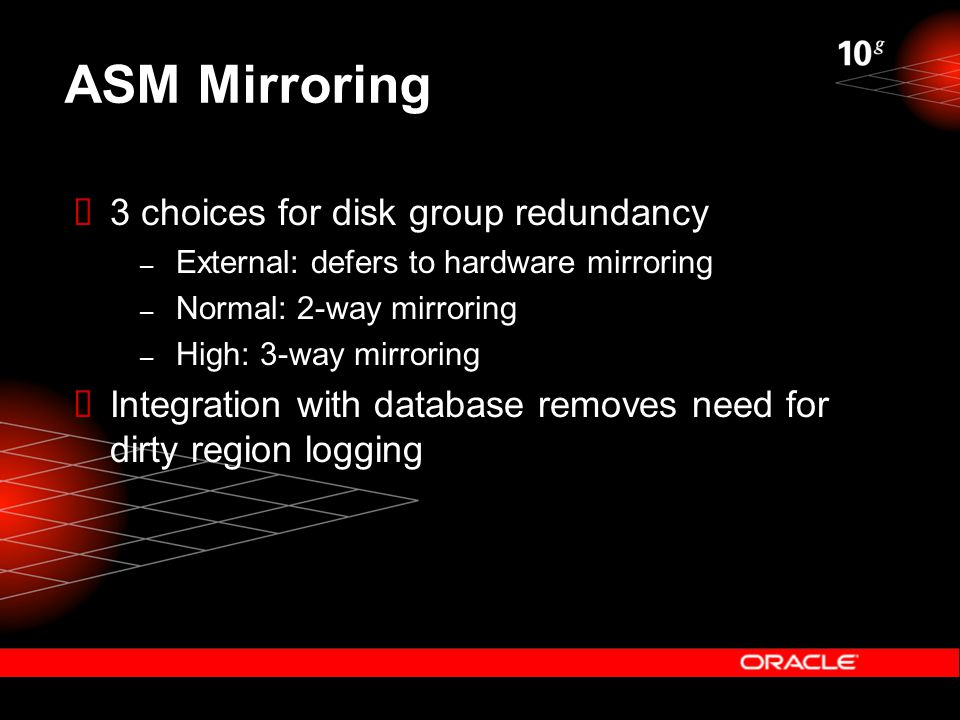 ASM Mirroring  3 choices for disk group redundancy – External: defers to hardware mirroring – Normal: 2-way mirroring – High: 3-way mirroring  Integ