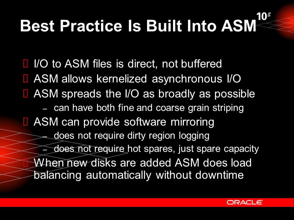 Best Practice Is Built Into ASM  I/O to ASM files is direct, not buffered  ASM allows kernelized asynchronous I/O  ASM spreads the I/O as broadly as possible – can have both fine and coarse grain striping  ASM can provide software mirroring – does not require dirty region logging – does not require hot spares, just spare capacity  When new disks are added ASM does load balancing automatically without downtime