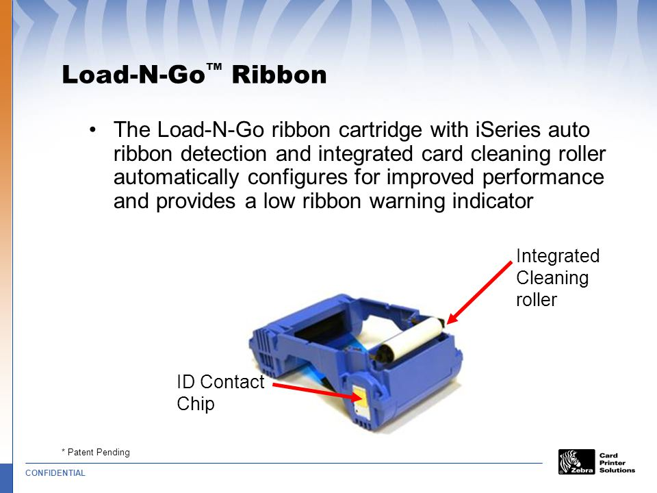 CONFIDENTIAL * Patent Pending Integrated Cleaning roller Load-N-Go ™ Ribbon The Load-N-Go ribbon cartridge with iSeries auto ribbon detection and integrated card cleaning roller automatically configures for improved performance and provides a low ribbon warning indicator ID Contact Chip