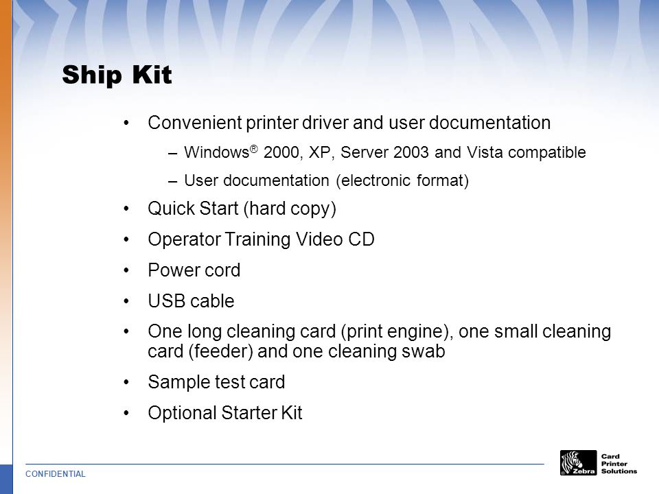 CONFIDENTIAL Ship Kit Convenient printer driver and user documentation –Windows ® 2000, XP, Server 2003 and Vista compatible –User documentation (electronic format) Quick Start (hard copy) Operator Training Video CD Power cord USB cable One long cleaning card (print engine), one small cleaning card (feeder) and one cleaning swab Sample test card Optional Starter Kit