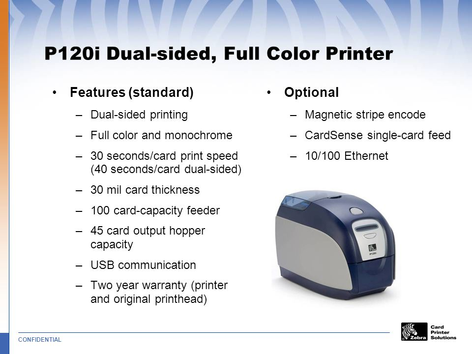 CONFIDENTIAL P120i Dual-sided, Full Color Printer Features (standard) –Dual-sided printing –Full color and monochrome –30 seconds/card print speed (40 seconds/card dual-sided) –30 mil card thickness –100 card-capacity feeder –45 card output hopper capacity –USB communication –Two year warranty (printer and original printhead) Optional –Magnetic stripe encode –CardSense single-card feed –10/100 Ethernet