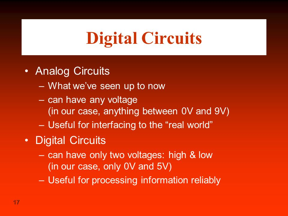 17 Digital Circuits Analog Circuits –What we've seen up to now –can have any voltage (in our case, anything between 0V and 9V) –Useful for interfacing
