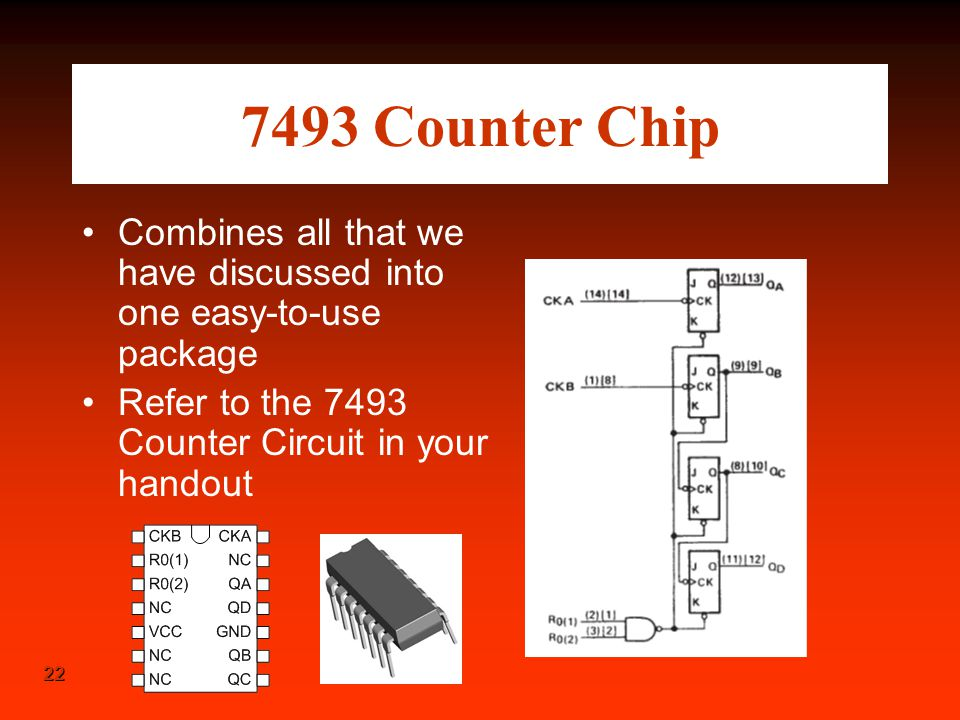 22 7493 Counter Chip Combines all that we have discussed into one easy-to-use package Refer to the 7493 Counter Circuit in your handout