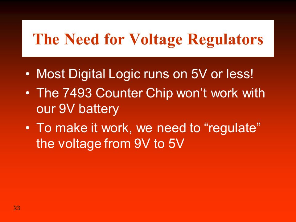 23 The Need for Voltage Regulators Most Digital Logic runs on 5V or less! The 7493 Counter Chip won't work with our 9V battery To make it work, we nee