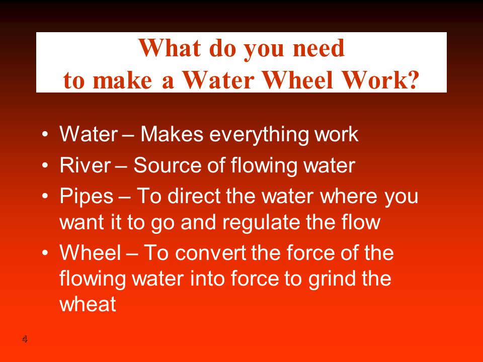 4 4 What do you need to make a Water Wheel Work? Water – Makes everything work River – Source of flowing water Pipes – To direct the water where you w