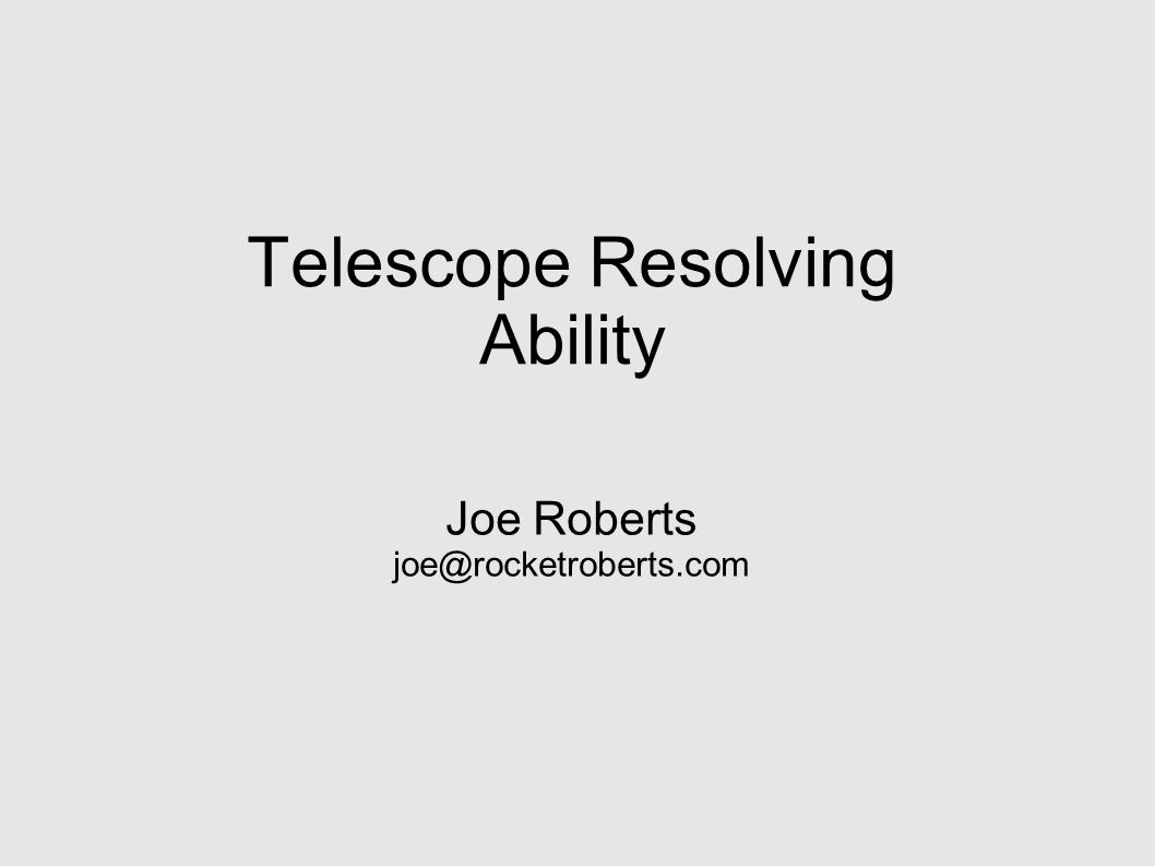 Telescope Resolving Ability Joe Roberts joe@rocketroberts.com