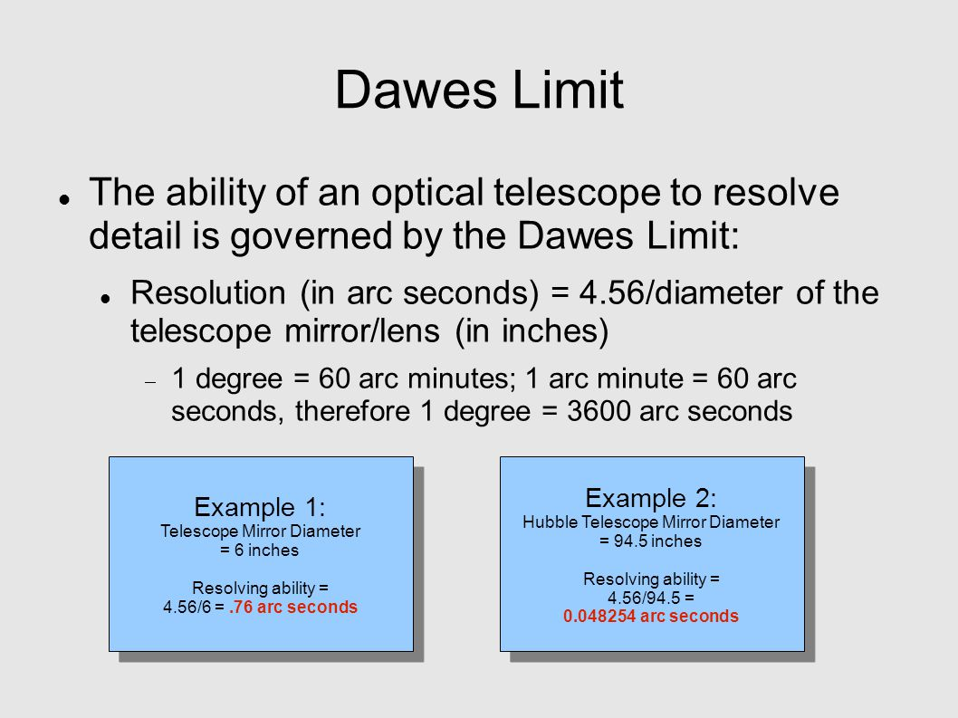 Dawes Limit The ability of an optical telescope to resolve detail is governed by the Dawes Limit: Resolution (in arc seconds) = 4.56/diameter of the telescope mirror/lens (in inches)  1 degree = 60 arc minutes; 1 arc minute = 60 arc seconds, therefore 1 degree = 3600 arc seconds Example 1: Telescope Mirror Diameter = 6 inches Resolving ability = 4.56/6 =.76 arc seconds Example 1: Telescope Mirror Diameter = 6 inches Resolving ability = 4.56/6 =.76 arc seconds Example 2: Hubble Telescope Mirror Diameter = 94.5 inches Resolving ability = 4.56/94.5 = 0.048254 arc seconds Example 2: Hubble Telescope Mirror Diameter = 94.5 inches Resolving ability = 4.56/94.5 = 0.048254 arc seconds