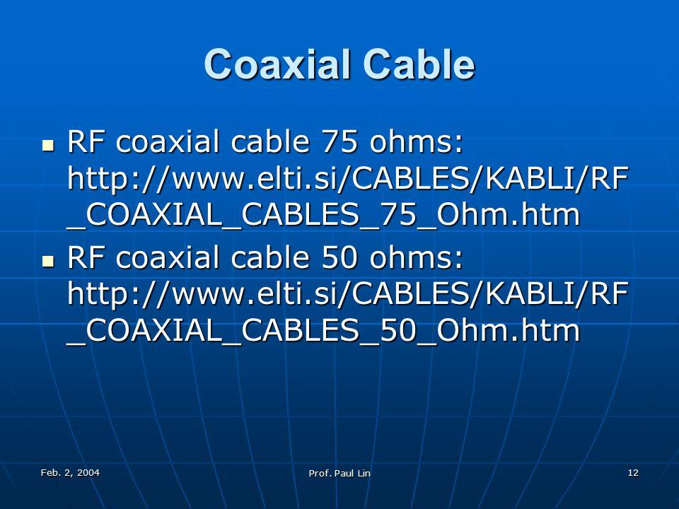 Feb. 2, 2004 Prof. Paul Lin 12 Coaxial Cable RF coaxial cable 75 ohms: http://www.elti.si/CABLES/KABLI/RF _COAXIAL_CABLES_75_Ohm.htm RF coaxial cable