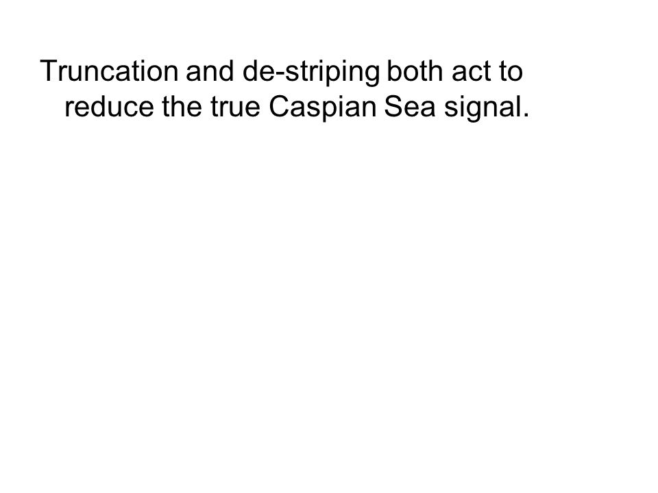 Truncation and de-striping both act to reduce the true Caspian Sea signal.