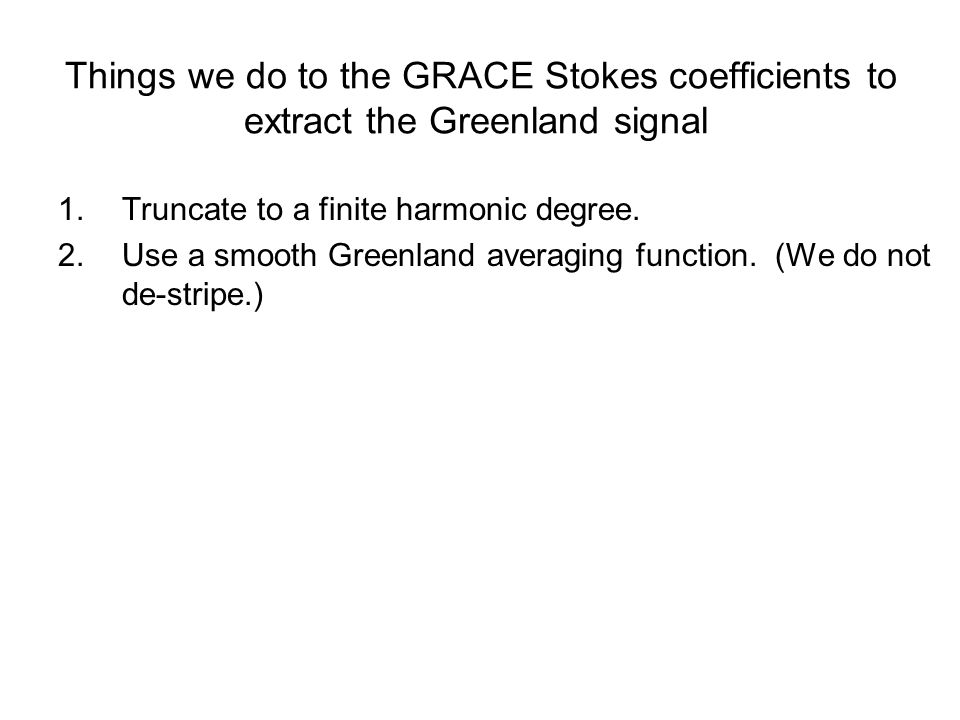 Things we do to the GRACE Stokes coefficients to extract the Greenland signal 1.Truncate to a finite harmonic degree.