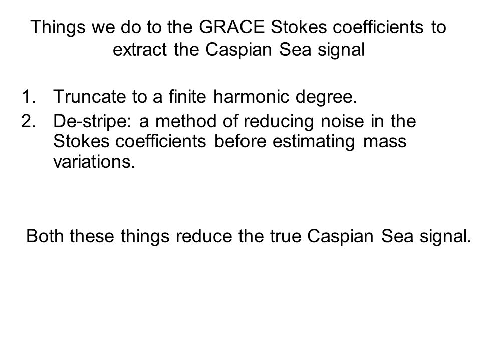 Things we do to the GRACE Stokes coefficients to extract the Caspian Sea signal 1.Truncate to a finite harmonic degree.