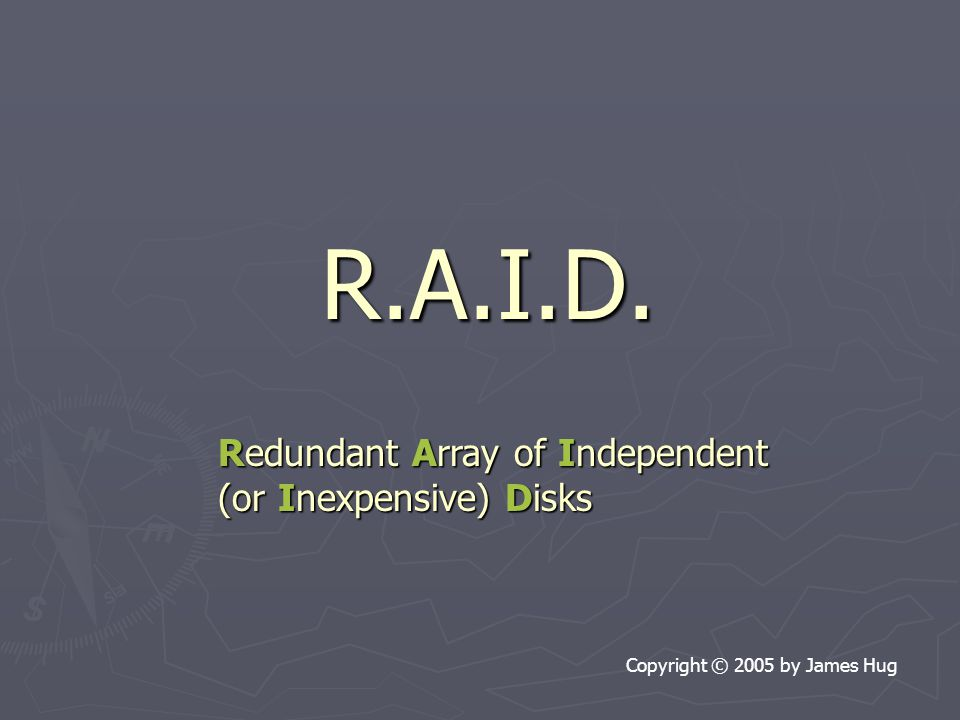R.A.I.D. Copyright © 2005 by James Hug Redundant Array of Independent (or Inexpensive) Disks