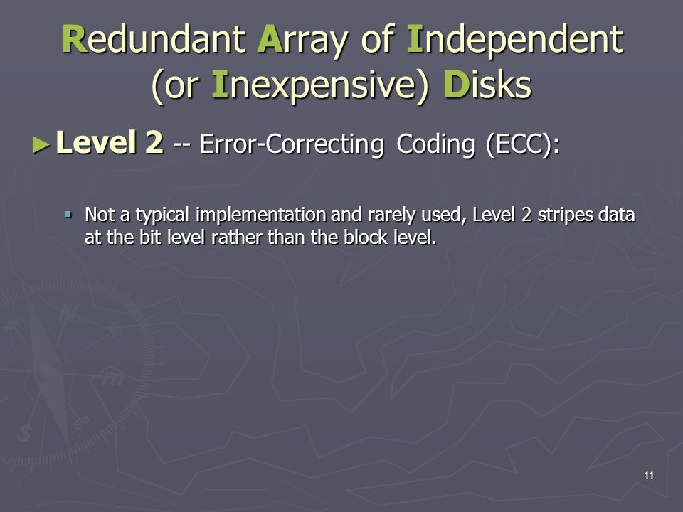 11 Redundant Array of Independent (or Inexpensive) Disks ► Level 2 -- Error-Correcting Coding (ECC):  Not a typical implementation and rarely used, Level 2 stripes data at the bit level rather than the block level.