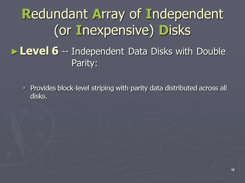 19 Redundant Array of Independent (or Inexpensive) Disks ► Level 6 -- Independent Data Disks with Double Parity:  Provides block-level striping with parity data distributed across all disks.