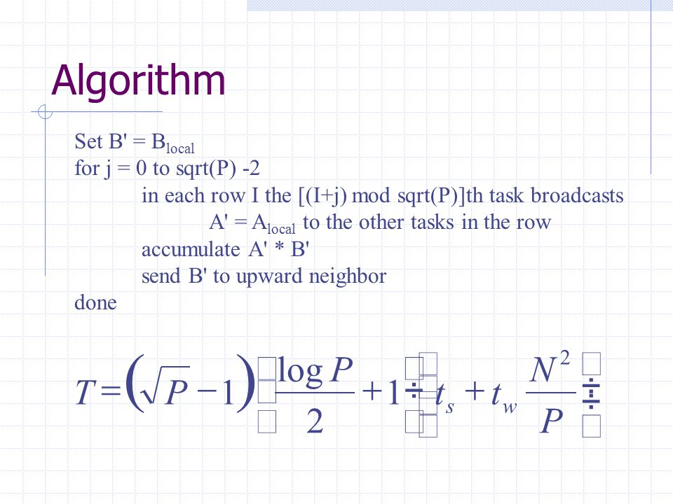 Algorithm Set B = B local for j = 0 to sqrt(P) -2 in each row I the [(I+j) mod sqrt(P)]th task broadcasts A = A local to the other tasks in the row accumulate A * B send B to upward neighbor done                  P N tt P PT ws 2 1 2 log 1