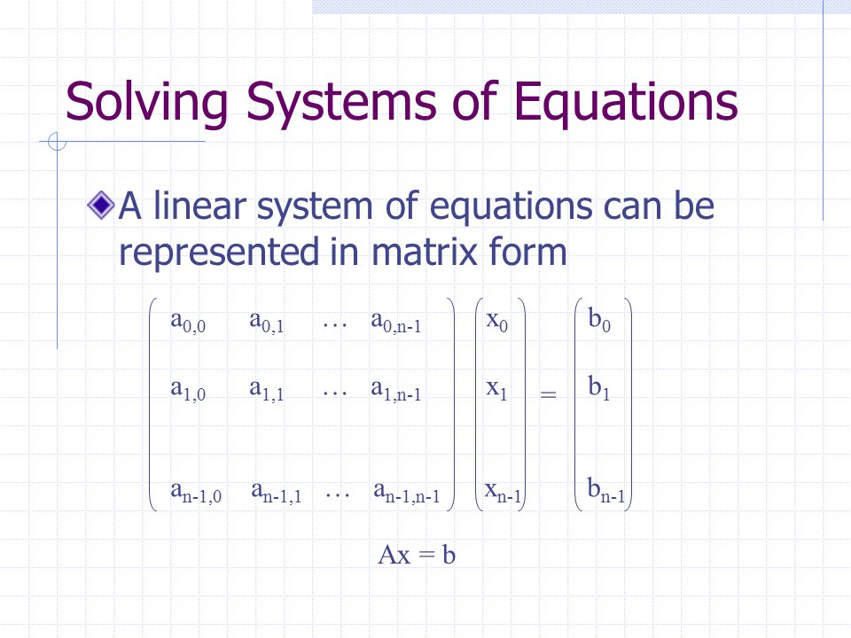 Solving Systems of Equations A linear system of equations can be represented in matrix form a 0,0 a 0,1 … a 0,n-1 x 0 b 0 a 1,0 a 1,1 … a 1,n-1 x 1 b 1 a n-1,0 a n-1,1 … a n-1,n-1 x n-1 b n-1 = Ax = b