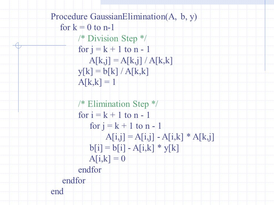 Procedure GaussianElimination(A, b, y) for k = 0 to n-1 /* Division Step */ for j = k + 1 to n - 1 A[k,j] = A[k,j] / A[k,k] y[k] = b[k] / A[k,k] A[k,k] = 1 /* Elimination Step */ for i = k + 1 to n - 1 for j = k + 1 to n - 1 A[i,j] = A[i,j] - A[i,k] * A[k,j] b[i] = b[i] - A[i,k] * y[k] A[i,k] = 0 endfor end