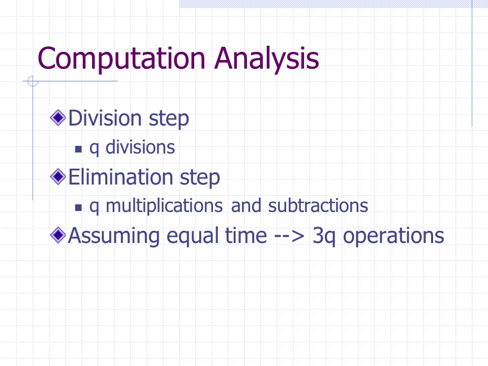 Computation Analysis Division step q divisions Elimination step q multiplications and subtractions Assuming equal time --> 3q operations