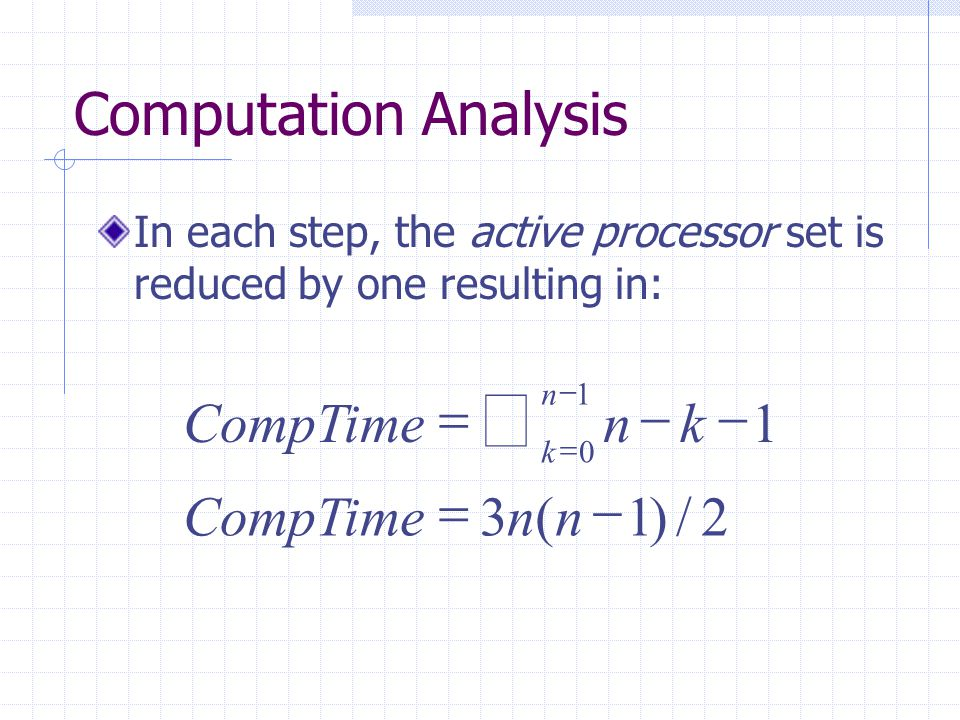Computation Analysis In each step, the active processor set is reduced by one resulting in: 2/)1(3 1 1 0      nnCompTime kn n k