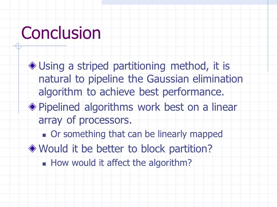 Conclusion Using a striped partitioning method, it is natural to pipeline the Gaussian elimination algorithm to achieve best performance.