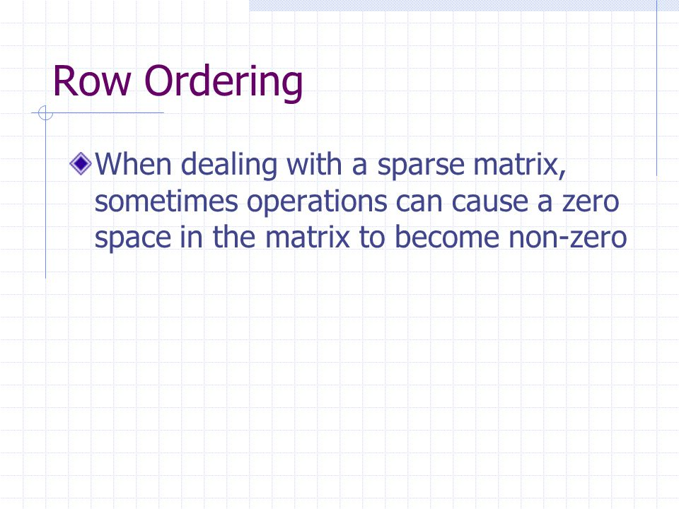 Row Ordering When dealing with a sparse matrix, sometimes operations can cause a zero space in the matrix to become non-zero