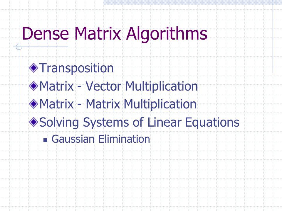 Dense Matrix Algorithms Transposition Matrix - Vector Multiplication Matrix - Matrix Multiplication Solving Systems of Linear Equations Gaussian Elimination