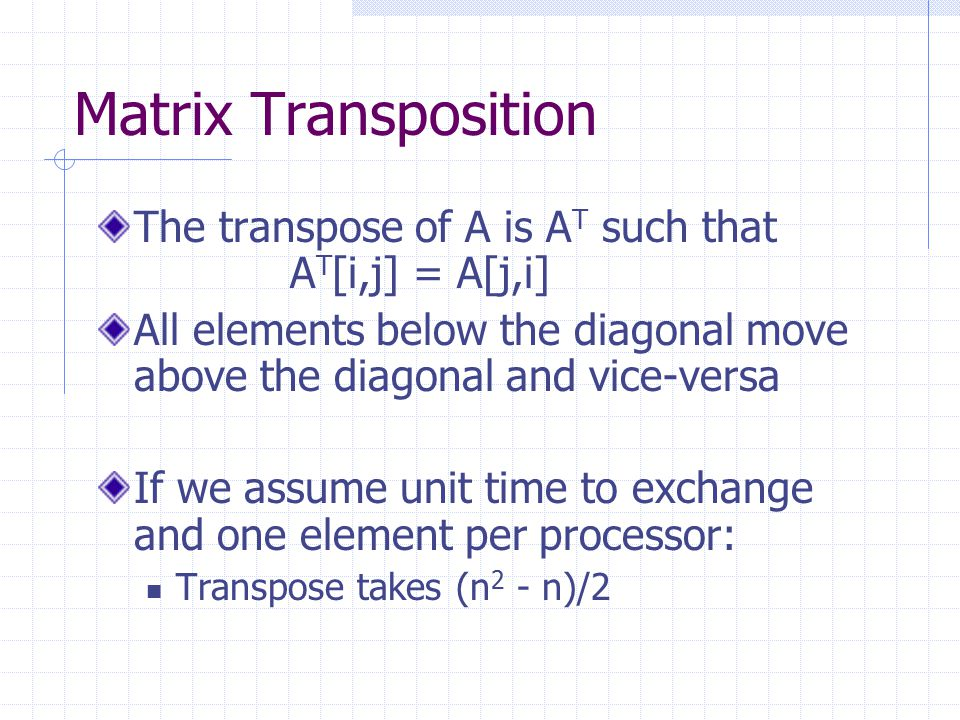 Matrix Transposition The transpose of A is A T such that A T [i,j] = A[j,i] All elements below the diagonal move above the diagonal and vice-versa If we assume unit time to exchange and one element per processor: Transpose takes (n 2 - n)/2