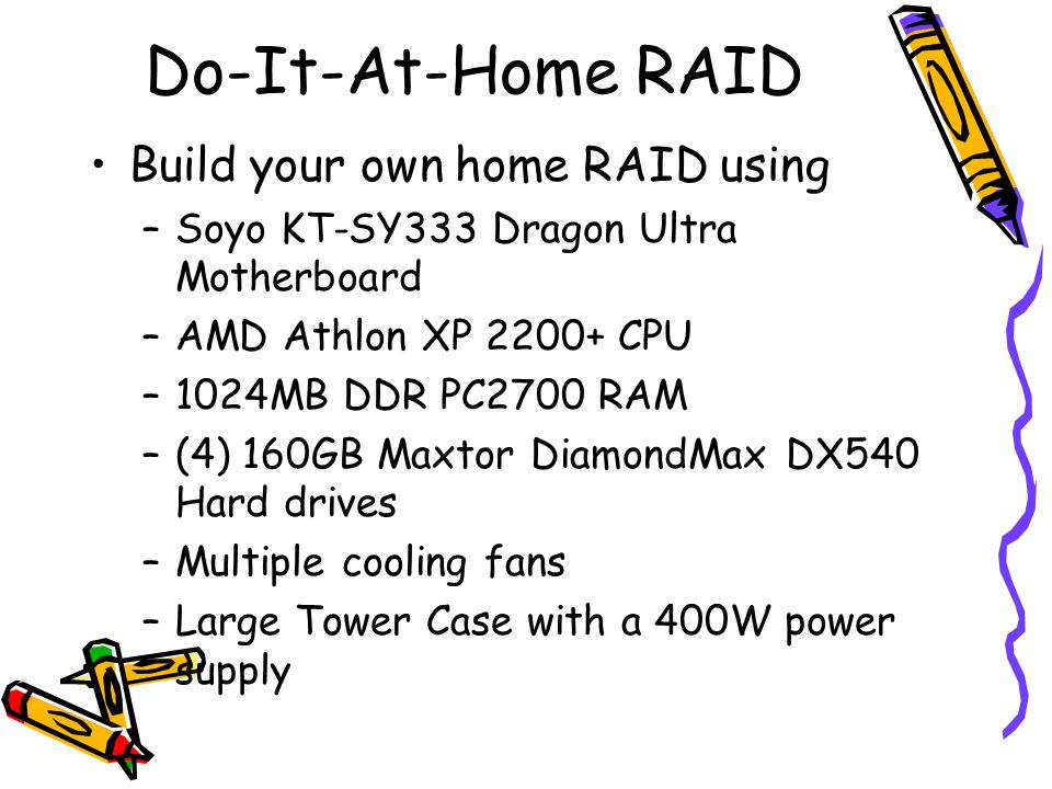 Do-It-At-Home RAID Build your own home RAID using –Soyo KT-SY333 Dragon Ultra Motherboard –AMD Athlon XP 2200+ CPU –1024MB DDR PC2700 RAM –(4) 160GB Maxtor DiamondMax DX540 Hard drives –Multiple cooling fans –Large Tower Case with a 400W power supply