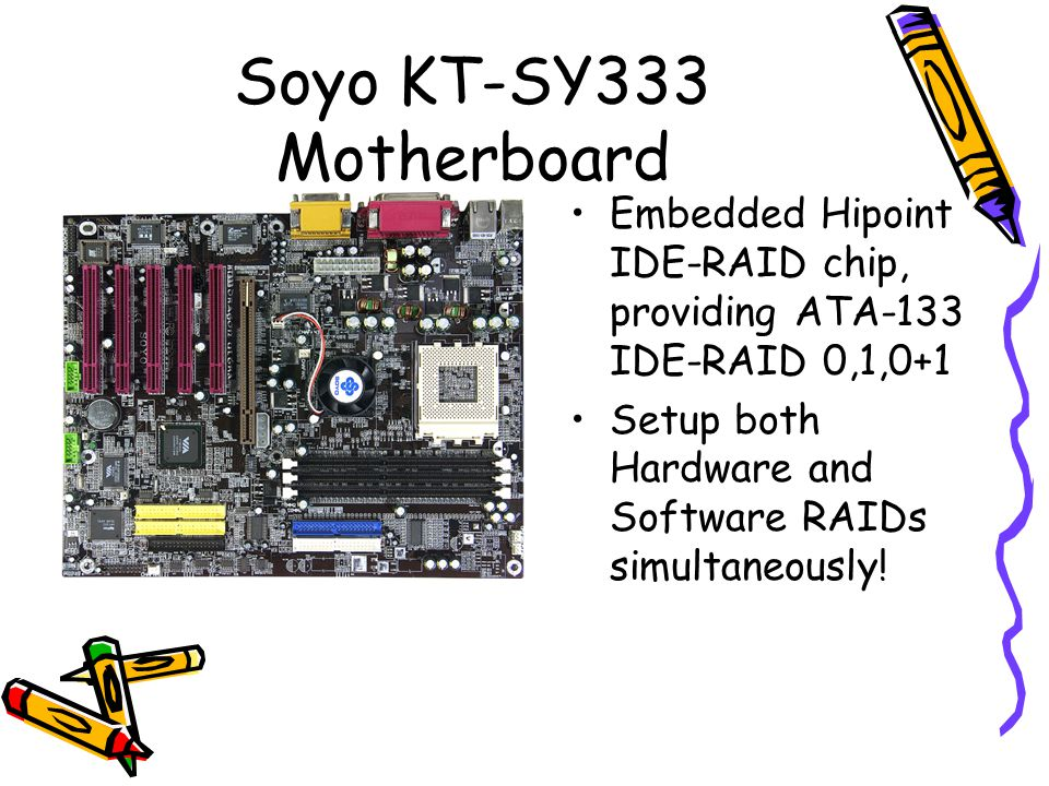 Soyo KT-SY333 Motherboard Embedded Hipoint IDE-RAID chip, providing ATA-133 IDE-RAID 0,1,0+1 Setup both Hardware and Software RAIDs simultaneously!