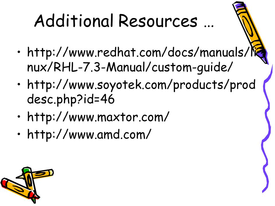 Additional Resources … http://www.redhat.com/docs/manuals/li nux/RHL-7.3-Manual/custom-guide/ http://www.soyotek.com/products/prod desc.php id=46 http://www.maxtor.com/ http://www.amd.com/