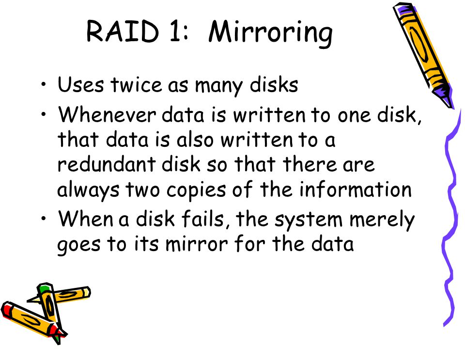 RAID 1: Mirroring Uses twice as many disks Whenever data is written to one disk, that data is also written to a redundant disk so that there are always two copies of the information When a disk fails, the system merely goes to its mirror for the data