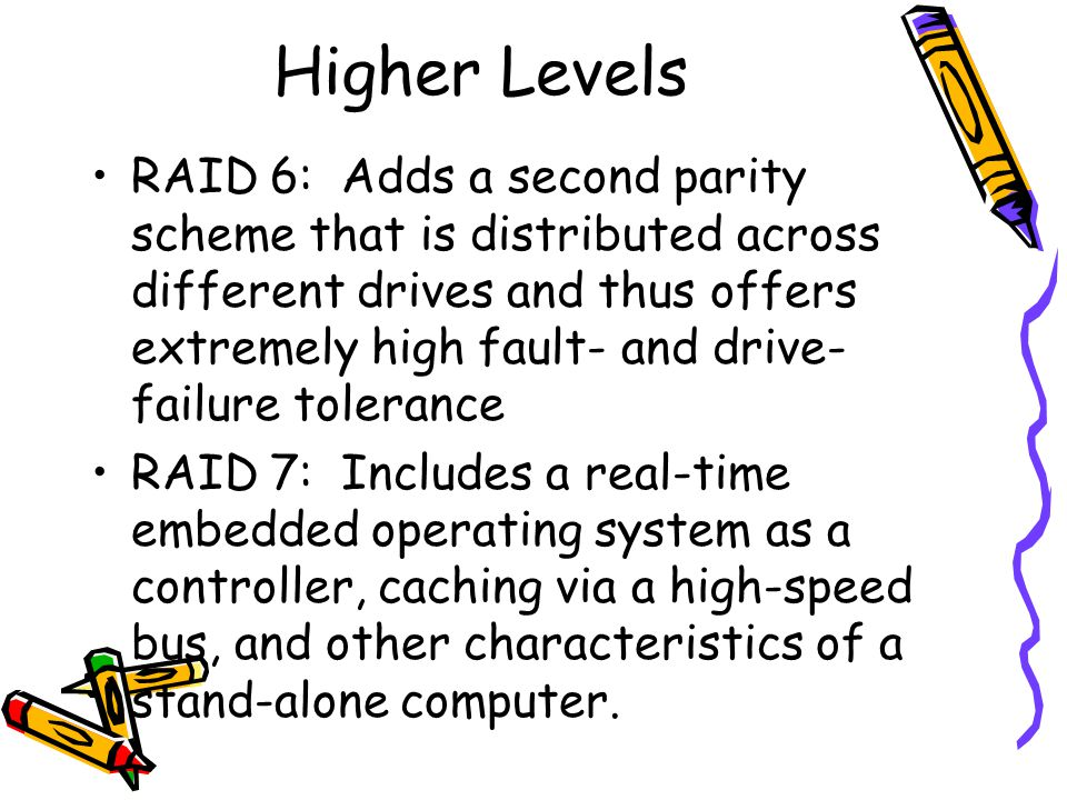 Higher Levels RAID 6: Adds a second parity scheme that is distributed across different drives and thus offers extremely high fault- and drive- failure tolerance RAID 7: Includes a real-time embedded operating system as a controller, caching via a high-speed bus, and other characteristics of a stand-alone computer.
