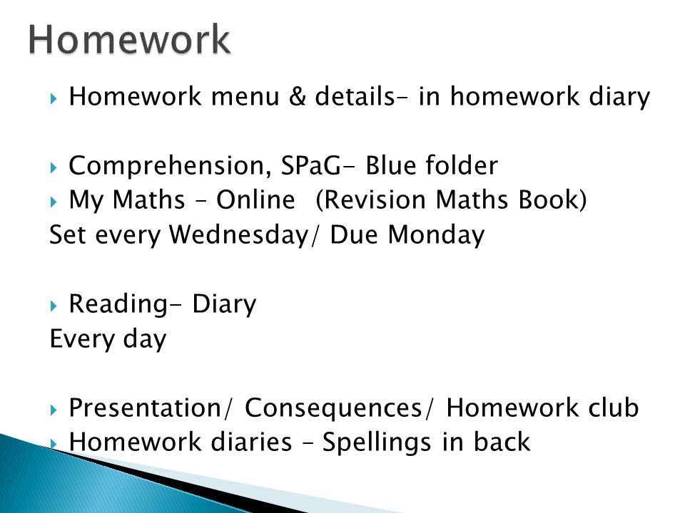  Homework menu & details– in homework diary  Comprehension, SPaG- Blue folder  My Maths – Online (Revision Maths Book) Set every Wednesday/ Due Monday  Reading- Diary Every day  Presentation/ Consequences/ Homework club  Homework diaries – Spellings in back