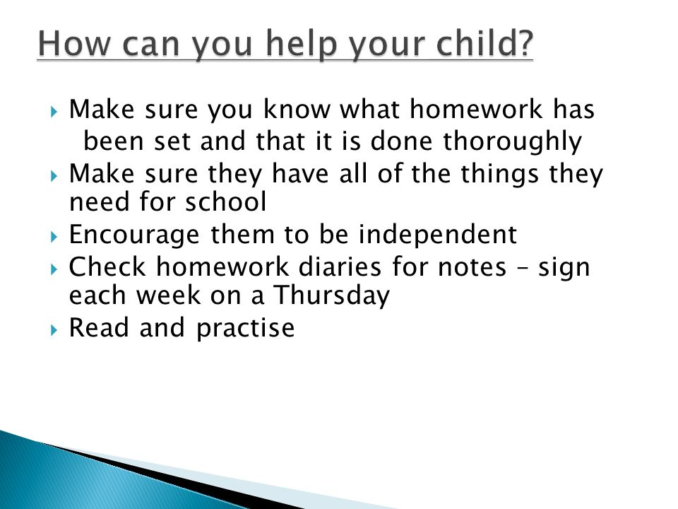  Make sure you know what homework has been set and that it is done thoroughly  Make sure they have all of the things they need for school  Encourage them to be independent  Check homework diaries for notes – sign each week on a Thursday  Read and practise