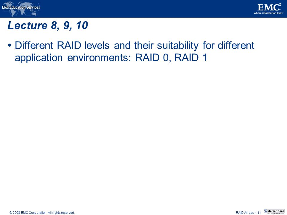 © 2008 EMC Corporation. All rights reserved. Lecture 8, 9, 10  Different RAID levels and their suitability for different application environments: RA