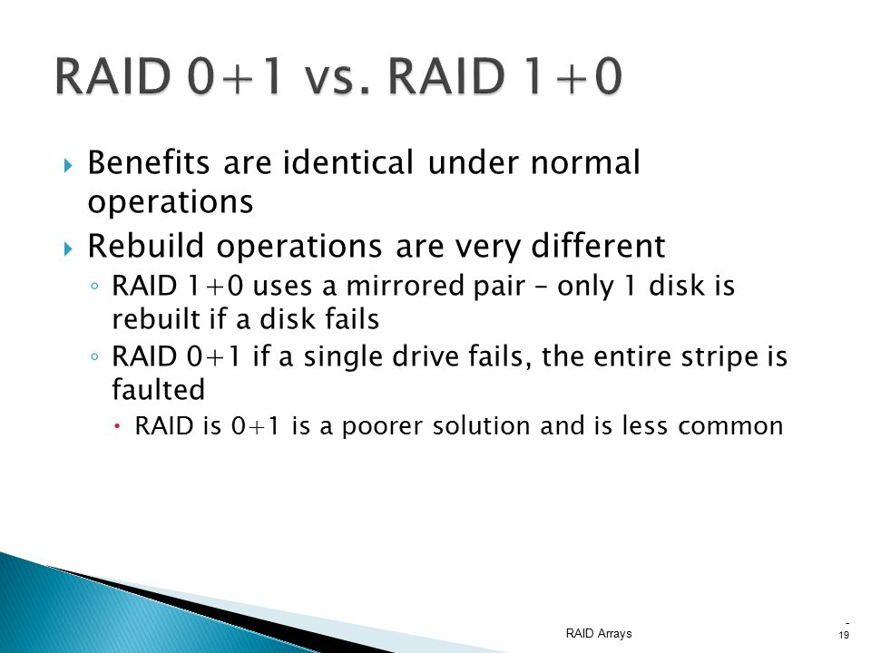  Benefits are identical under normal operations  Rebuild operations are very different ◦ RAID 1+0 uses a mirrored pair – only 1 disk is rebuilt if a disk fails ◦ RAID 0+1 if a single drive fails, the entire stripe is faulted  RAID is 0+1 is a poorer solution and is less common RAID Arrays - 19