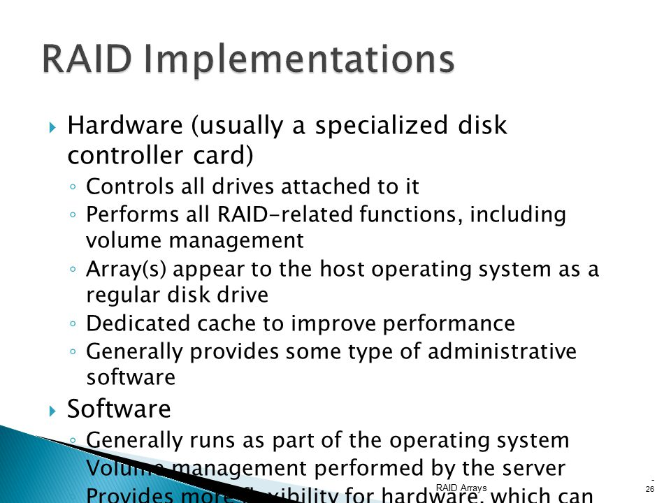  Hardware (usually a specialized disk controller card) ◦ Controls all drives attached to it ◦ Performs all RAID-related functions, including volume management ◦ Array(s) appear to the host operating system as a regular disk drive ◦ Dedicated cache to improve performance ◦ Generally provides some type of administrative software  Software ◦ Generally runs as part of the operating system ◦ Volume management performed by the server ◦ Provides more flexibility for hardware, which can reduce the cost ◦ Performance is dependent on CPU load ◦ Has limited functionality RAID Arrays - 26