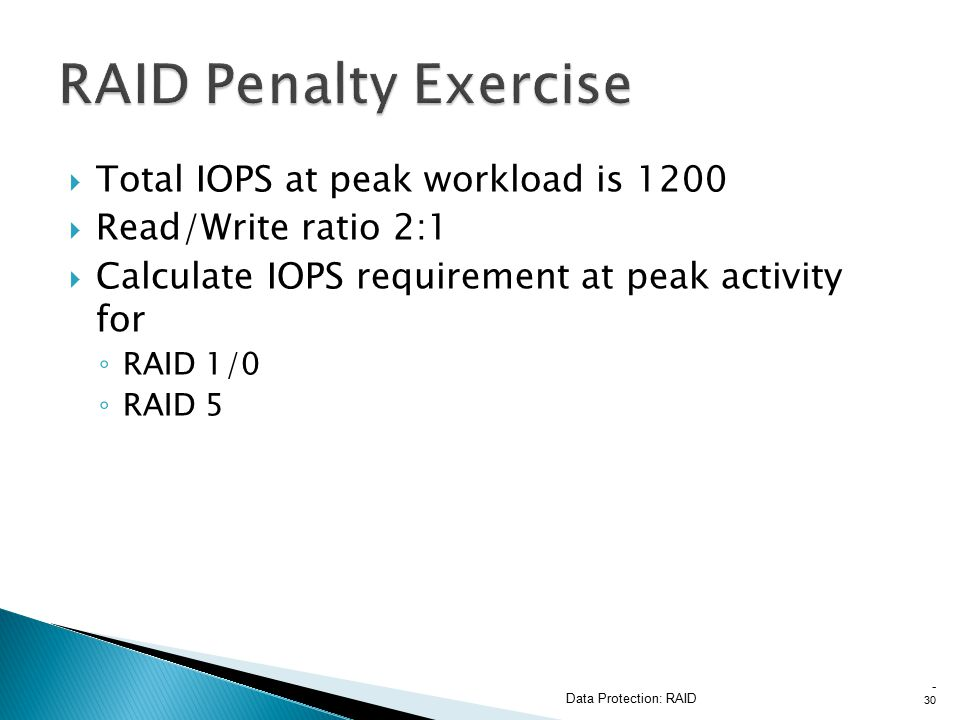  Total IOPS at peak workload is 1200  Read/Write ratio 2:1  Calculate IOPS requirement at peak activity for ◦ RAID 1/0 ◦ RAID 5 Data Protection: RAID - 30