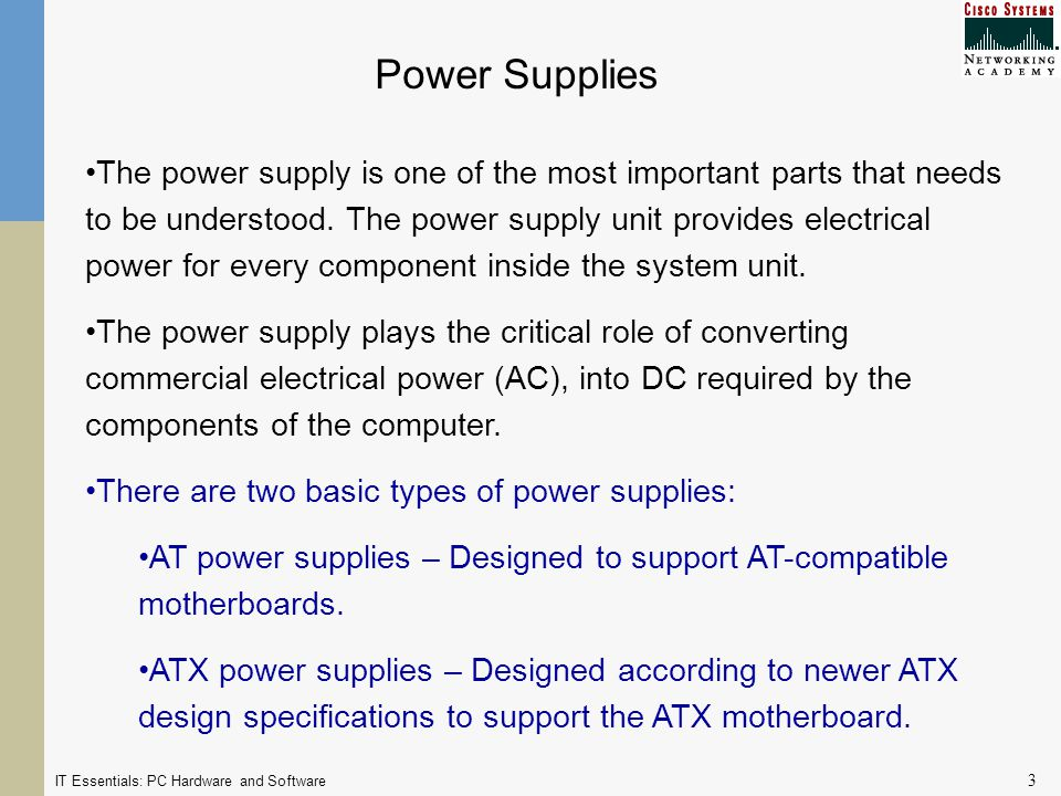 IT Essentials: PC Hardware and Software 3 Power Supplies The power supply is one of the most important parts that needs to be understood.