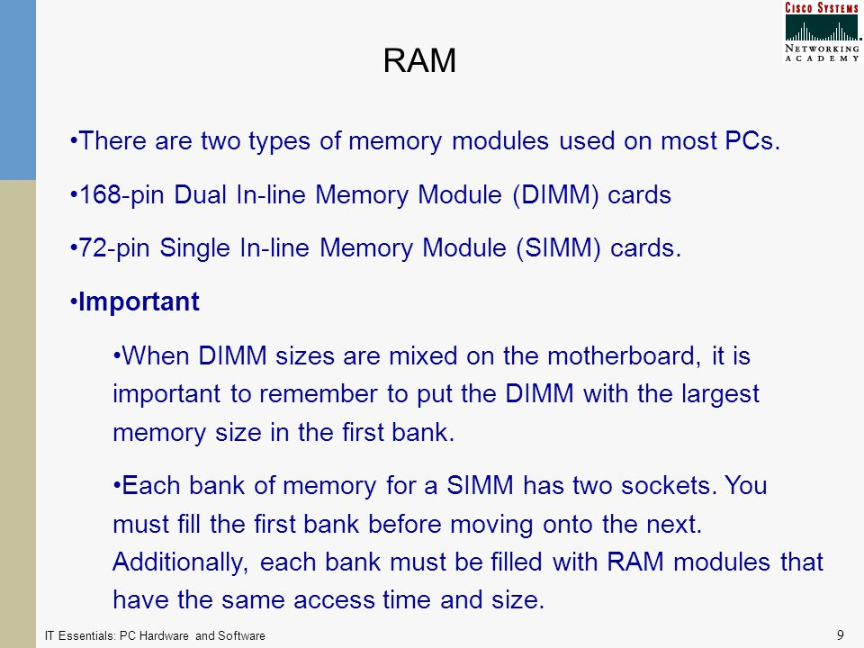 IT Essentials: PC Hardware and Software 9 RAM There are two types of memory modules used on most PCs.