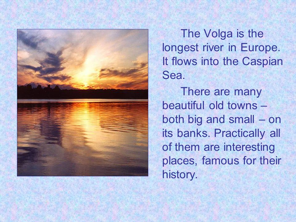 The Volga is the longest river in Europe.It flows into the Caspian Sea.